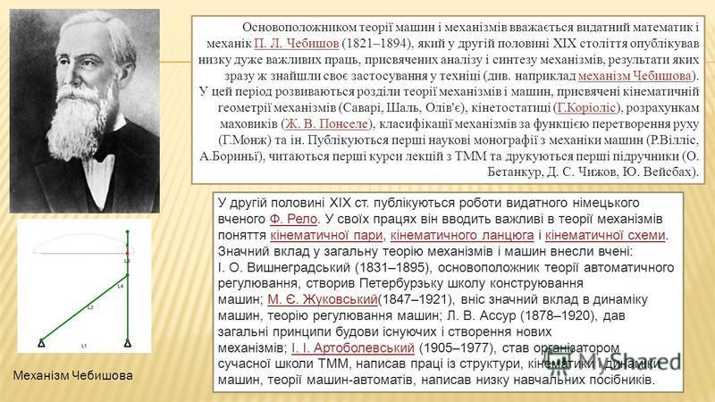 Основоположником теорії машин і механізмів вважається видатний математик і механік П. Л. Чебишов (1821–1894), який у другій половині XIX століття опублікував низку дуже важливих праць, присвячених аналізу і синтезу механізмів, результати яких зразу ж