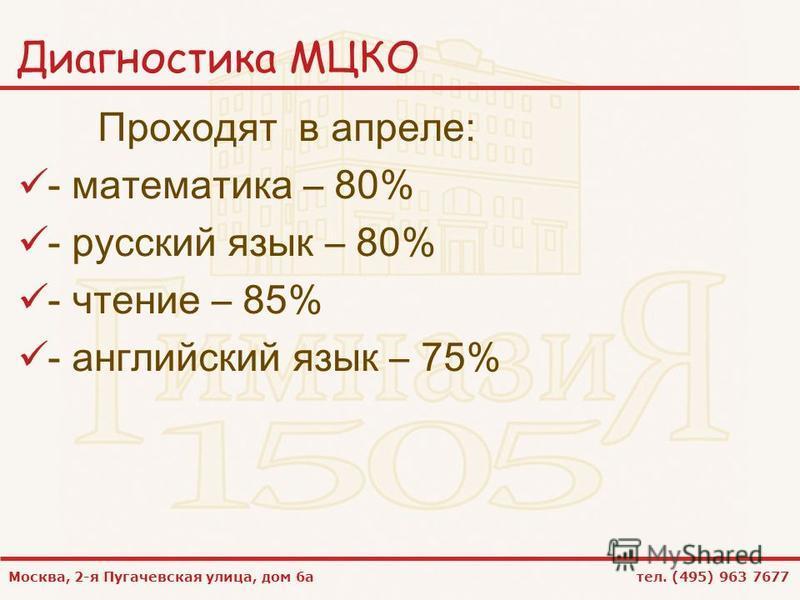 Москва, 2-я Пугачевская улица, дом 6 а тел. (495) 963 7677 Диагностика МЦКО Проходят в апреле: - математика – 80% - русский язык – 80% - чтение – 85% - английский язык – 75%