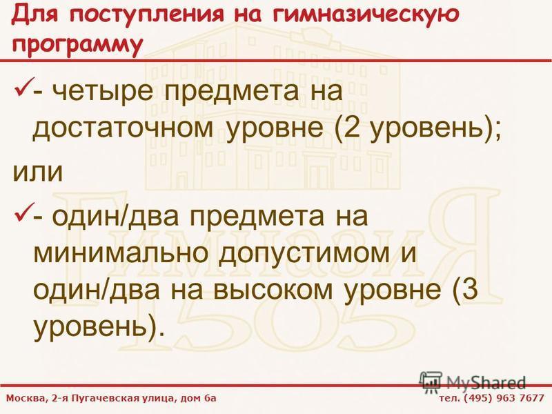 Москва, 2-я Пугачевская улица, дом 6 а тел. (495) 963 7677 Для поступления на гимназическую программу - четыре предмета на достаточном уровне (2 уровень); или - один/два предмета на минимально допустимом и один/два на высоком уровне (3 уровень).