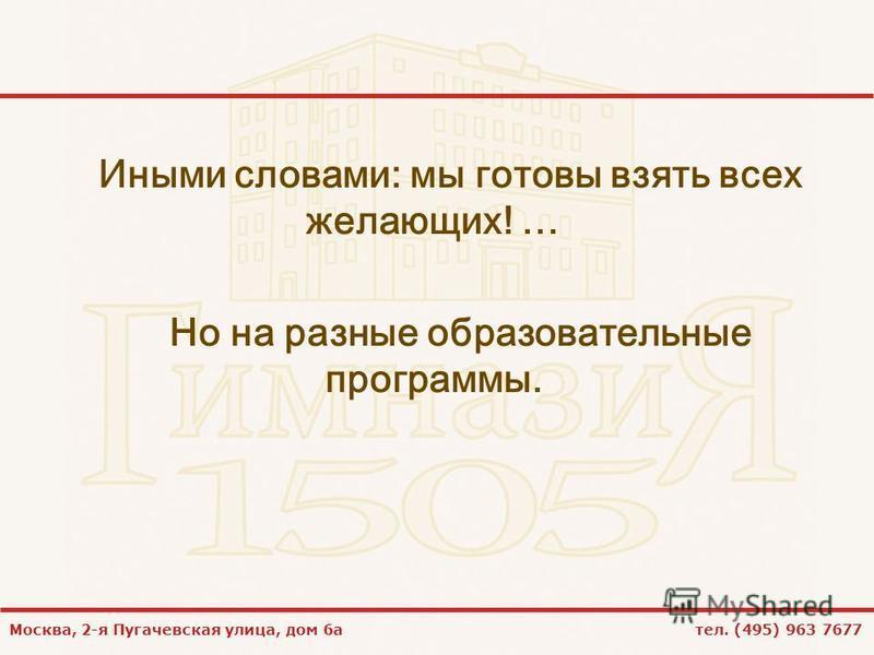 Москва, 2-я Пугачевская улица, дом 6 а тел. (495) 963 7677 Иными словами: мы готовы взять всех желающих! … Но на разные образовательные программы.