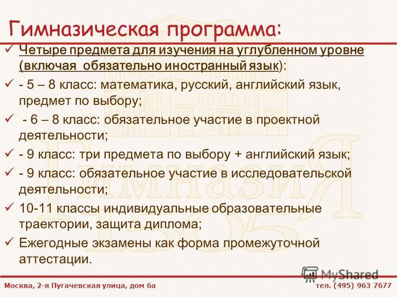 Москва, 2-я Пугачевская улица, дом 6 а тел. (495) 963 7677 Гимназическая программа: Четыре предмета для изучения на углубленном уровне (включая обязательно иностранный язык): - 5 – 8 класс: математика, русский, английский язык, предмет по выбору; - 6