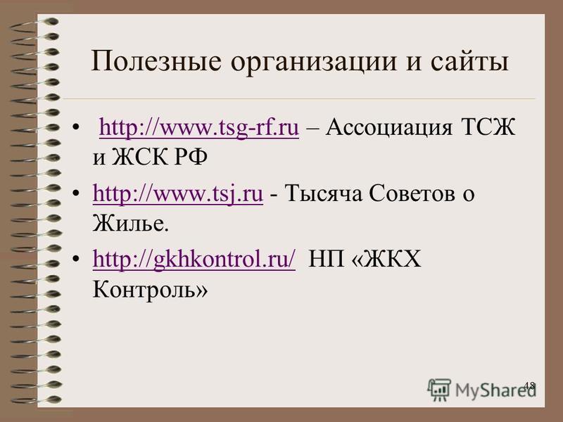 Полезные организации и сайты http://www.tsg-rf.ru – Ассоциация ТСЖ и ЖСК РФhttp://www.tsg-rf.ru http://www.tsj.ru - Тысяча Советов о Жилье.http://www.tsj.ru http://gkhkontrol.ru/ НП «ЖКХ Контроль»http://gkhkontrol.ru/ 48