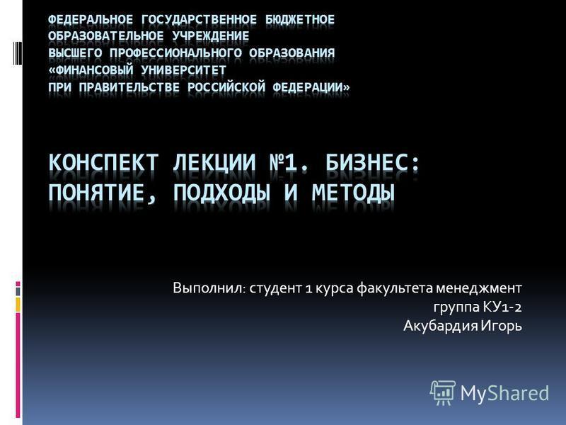 Выполнил: студент 1 курса факультета менеджмент группа КУ1-2 Акубардия Игорь