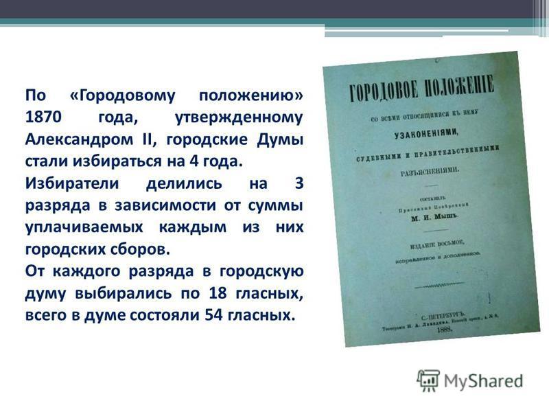 По «Городовому положению» 1870 года, утвержденному Александром II, городские Думы стали избираться на 4 года. Избиратели делились на 3 разряда в зависимости от суммы уплачиваемых каждым из них городских сборов. От каждого разряда в городскую думу выб