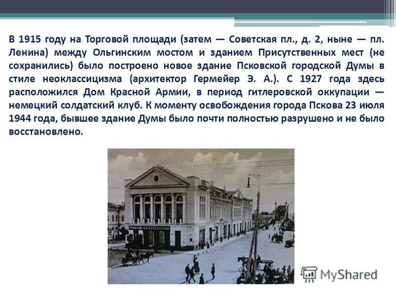 В 1915 году на Торговой площади (затем Советская пл., д. 2, ныне пл. Ленина) между Ольгинским мостом и зданием Присутственных мест (не сохранились) было построено новое здание Псковской городской Думы в стиле неоклассицизма (архитектор Гермейер Э. А.
