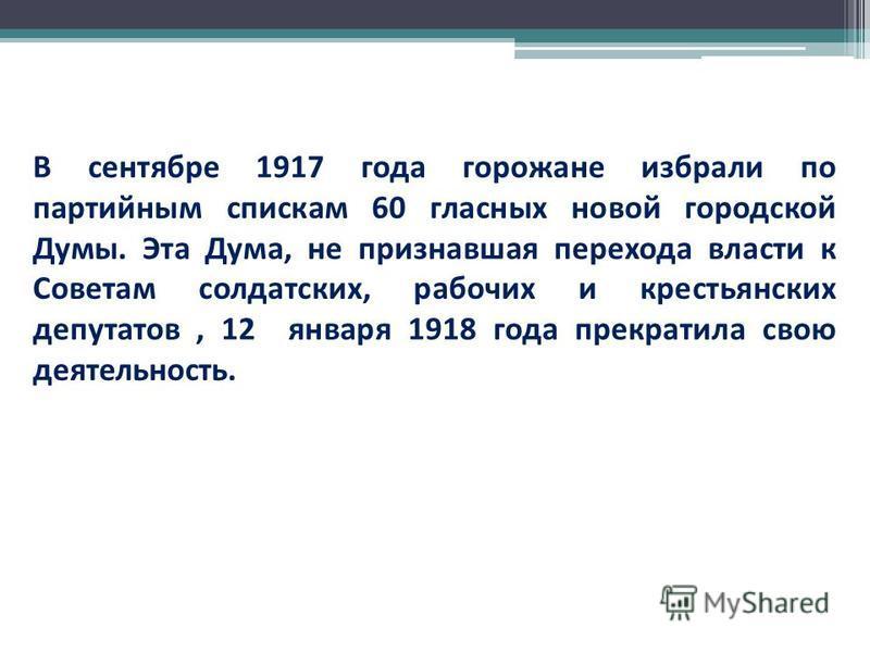 В сентябре 1917 года горожане избрали по партийным спискам 60 гласных новой городской Думы. Эта Дума, не признавшая перехода власти к Советам солдатских, рабочих и крестьянских депутатов, 12 января 1918 года прекратила свою деятельность.