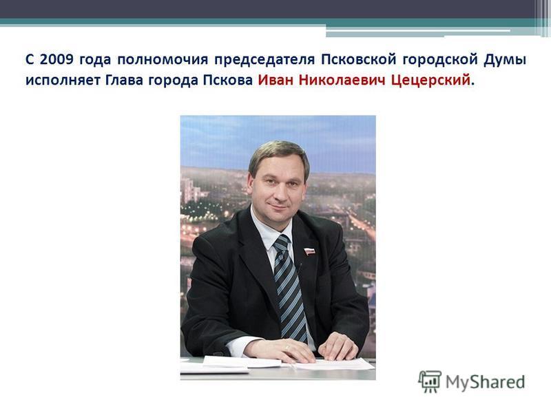 С 2009 года полномочия председателя Псковской городской Думы исполняет Глава города Пскова Иван Николаевич Цецерский.