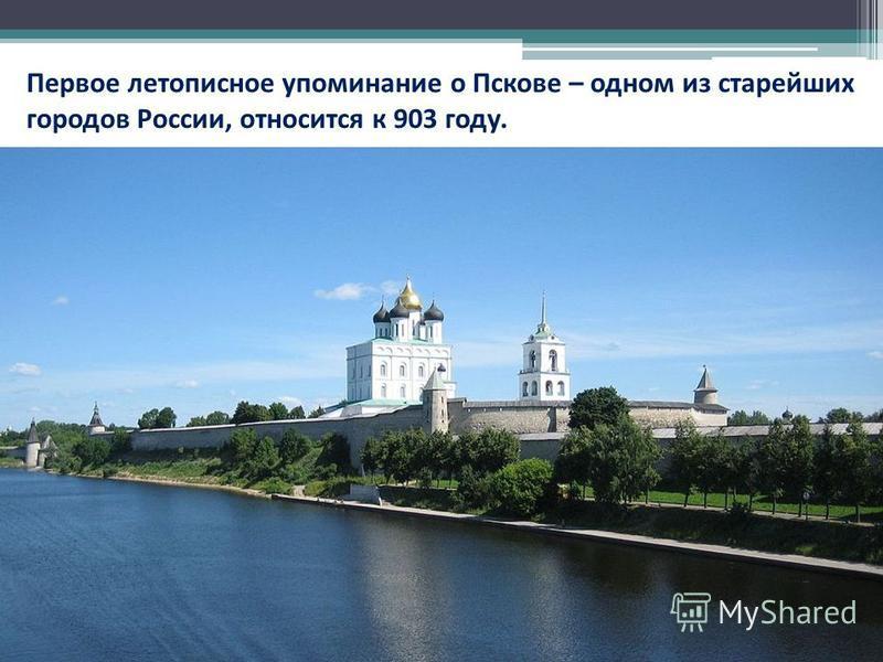 Первое летописное упоминание о Пскове – одном из старейших городов России, относится к 903 году.