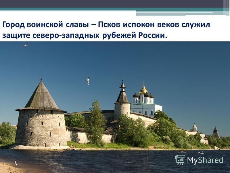 Город воинской славы – Псков испокон веков служил защите северо-западных рубежей России.