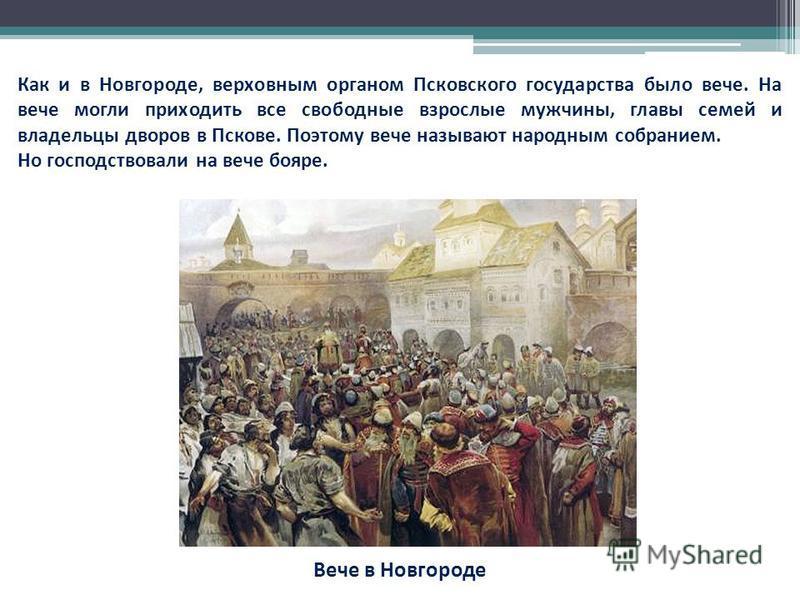 Как и в Новгороде, верховным органом Псковского государства было вече. На вече могли приходить все свободные взрослые мужчины, главы семей и владельцы дворов в Пскове. Поэтому вече называют народным собранием. Но господствовали на вече бояре. Вече в