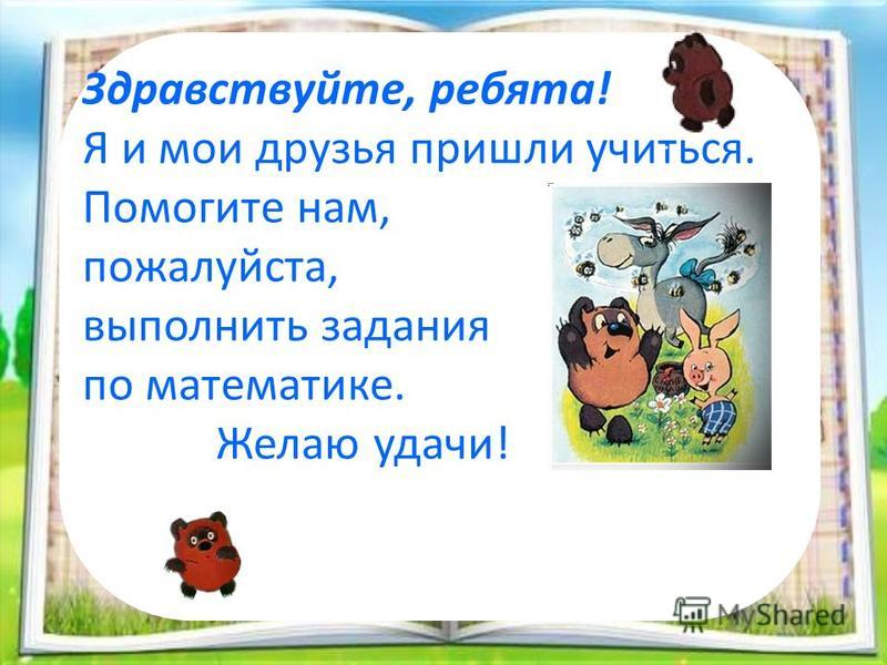 Здравствуйте, ребята! Я и мои друзья пришли учиться. Помогите нам, пожалуйста, выполнить задания по математике. Желаю удачи!