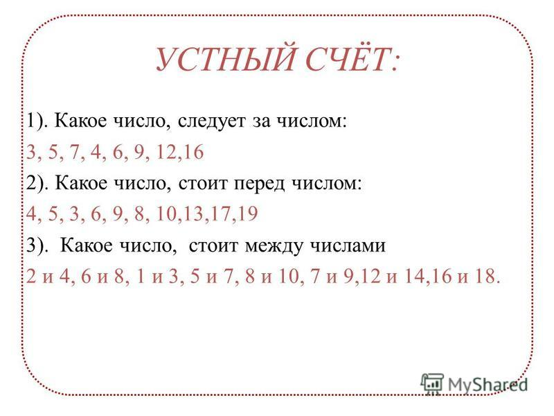 20 18 17 15 14 13 11 УСТНЫЙ СЧЁТ: 1). Какое число, следует за числом: 3, 5, 7, 4, 6, 9, 12,16 2). Какое число, стоит перед числом: 4, 5, 3, 6, 9, 8, 10,13,17,19 3). Какое число, стоит между числами 2 и 4, 6 и 8, 1 и 3, 5 и 7, 8 и 10, 7 и 9,12 и 14,16