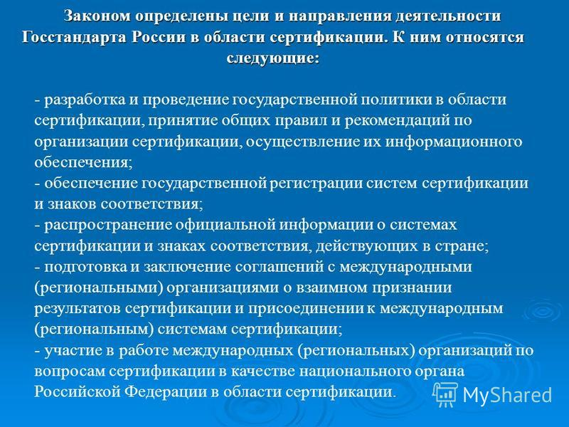 Законом определены цели и направления деятельности Госстандарта России в области сертификации. К ним относятся следующие: - разработка и проведение государственной политики в области сертификации, принятие общих правил и рекомендаций по организации с