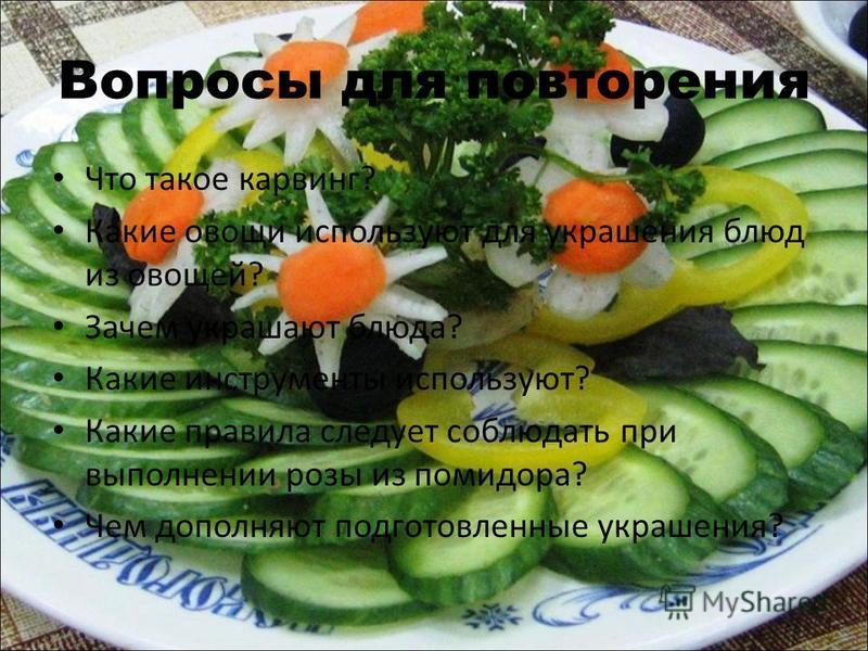 Вопросы для повторения Что такое карвинг? Какие овощи используют для украшения блюд из овощей? Зачем украшают блюда? Какие инструменты используют? Какие правила следует соблюдать при выполнении розы из помидора? Чем дополняют подготовленные украшения