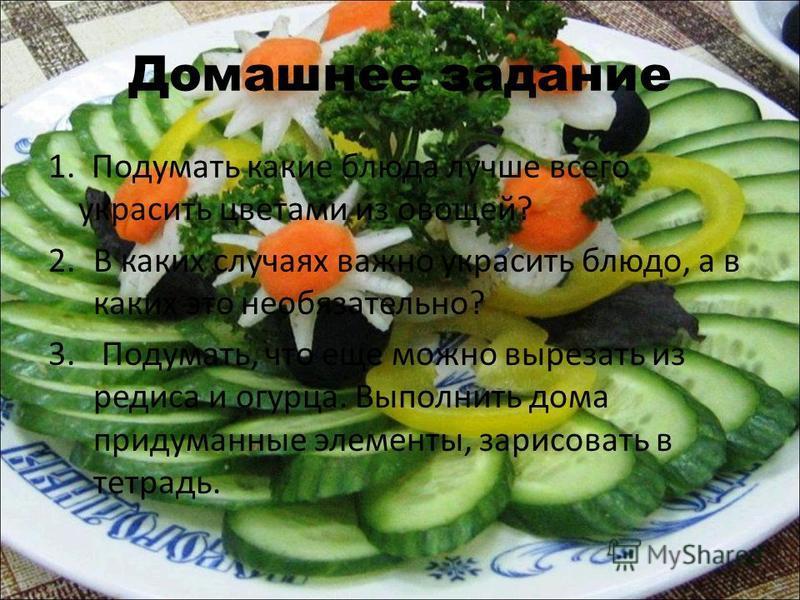 Домашнее задание 1. Подумать какие блюда лучше всего украсить цветами из овощей? 2. В каких случаях важно украсить блюдо, а в каких это необязательно? 3. Подумать, что еще можно вырезать из редиса и огурца. Выполнить дома придуманные элементы, зарисо