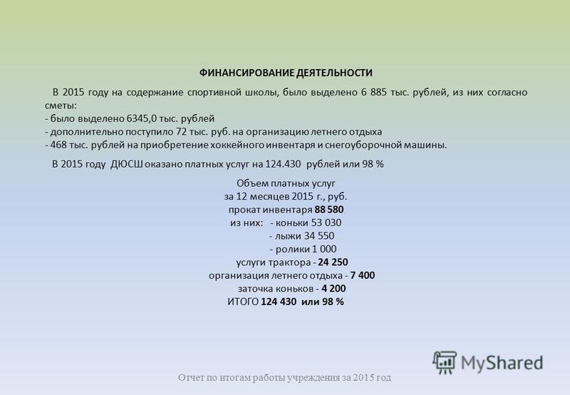 ФИНАНСИРОВАНИЕ ДЕЯТЕЛЬНОСТИ В 2015 году на содержание спортивной школы, было выделено 6 885 тыс. рублей, из них согласно сметы: - было выделено 6345,0 тыс. рублей - дополнительно поступило 72 тыс. руб. на организацию летнего отдыха - 468 тыс. рублей