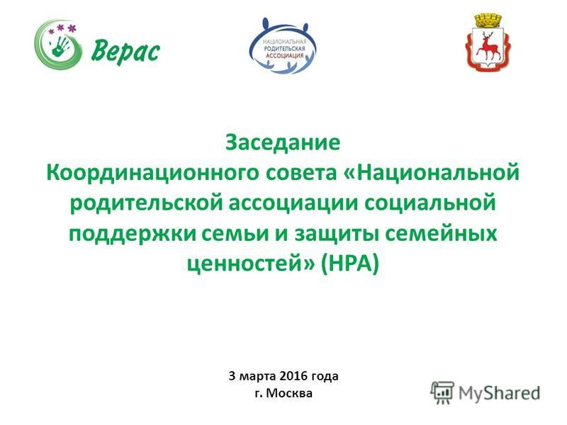 3 марта 2016 года г. Москва Заседание Координационного совета «Национальной родительской ассоциации социальной поддержки семьи и защиты семейных ценностей» (НРА)