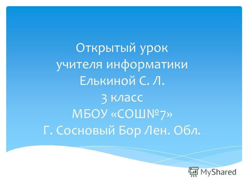 Открытый урок учителя информатики Елькиной С. Л. 3 класс МБОУ «СОШ7» Г. Сосновый Бор Лен. Обл.