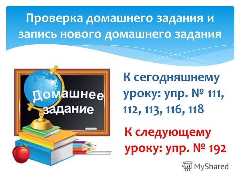 Проверка домашнего задания и запись нового домашнего задания К сегодняшнему уроку: упр. 111, 112, 113, 116, 118 К следующему уроку: упр. 192