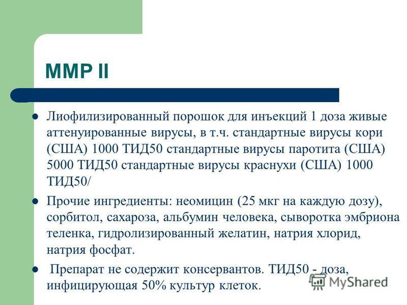 ММР II Лиофилизированный порошок для инъекций 1 доза живые аттенуированные вирусы, в т.ч. стандартные вирусы кори (США) 1000 ТИД50 стандартные вирусы паротита (США) 5000 ТИД50 стандартные вирусы краснухи (США) 1000 ТИД50/ Прочие ингредиенты: неомицин
