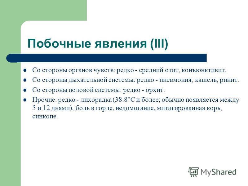 Побочные явления (III) Со стороны органов чувств: редко - средний отит, конъюнктивит. Со стороны дыхательной системы: редко - пневмония, кашель, ринит. Со стороны половой системы: редко - орхит. Прочие: редко - лихорадка (38.8°C и более; обычно появл
