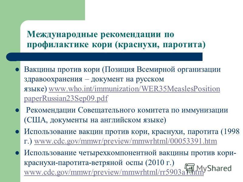 Международные рекомендации по профилактике кори (краснухи, паротита) Вакцины против кори (Позиция Всемирной организации здравоохранения – документ на русском языке) www.who.int/immunization/WER35MeaslesPosition paperRussian23Sep09.pdfwww.who.int/immu