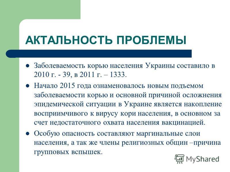АКТАЛЬНОСТЬ ПРОБЛЕМЫ Заболеваемость корью населения Украины составило в 2010 г. - 39, в 2011 г. – 1333. Начало 2015 года ознаменовалось новым подъемом заболеваемости корью и основной причиной осложнения эпидемической ситуации в Украине является накоп