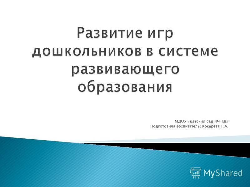 МДОУ «Детский сад 4 КВ» Подготовила воспитатель: Кокарева Т.А.