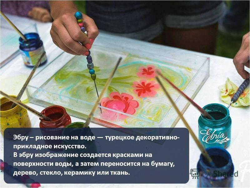 Эбру – рисование на воде турецкое декоративно- прикладное искусство. В эбру изображение создается красками на поверхности воды, а затем переносится на бумагу, дерево, стекло, керамику или ткань.