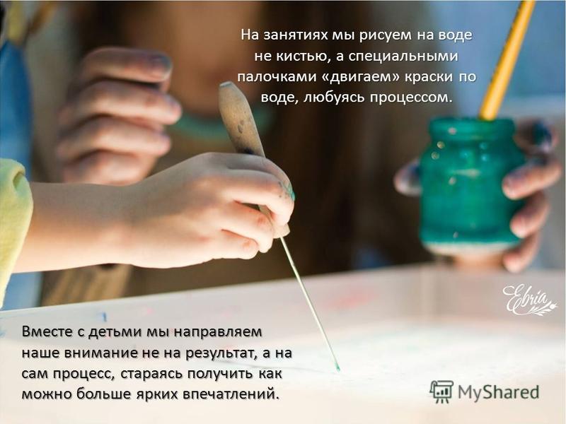 На занятиях мы рисуем на воде не кистью, а специальными палочками «двигаем» краски по воде, любуясь процессом. Вместе с детьми мы направляем наше внимание не на результат, а на сам процесс, стараясь получить как можно больше ярких впечатлений.