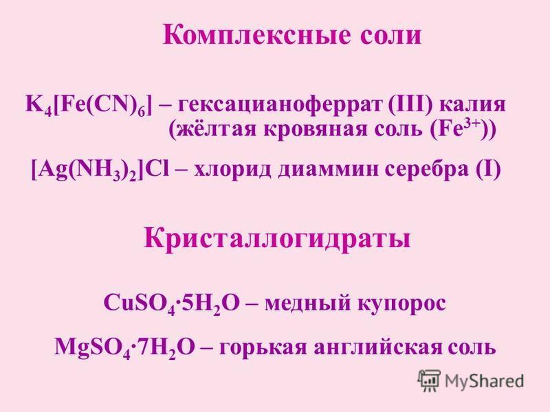 Комплексные соли Кристаллогидраты K 4 [Fe(CN) 6 ] – гексацианоферрат (ІІІ) калия (жёлтая кровяная соль (Fe 3+ )) [Ag(NH 3 ) 2 ]Cl – хлорид диамин серебра (І) CuSO 4 ·5H 2 O – медный купорос MgSO 4 ·7H 2 O – горькая английская соль
