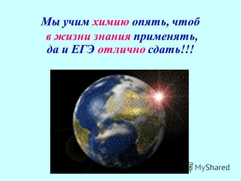 Мы учим химию опять, чтоб в жизни знания применять, да и ЕГЭ отлично сдать!!!