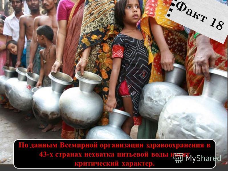 По данным Всемирной организации здравоохранения в 43-х странах нехватка питьевой воды носит критический характер. Факт 18