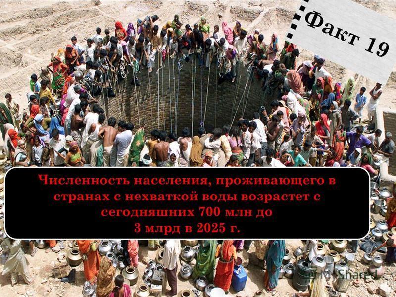 Численность населения, проживающего в странах с нехваткой воды возрастет с сегодняшних 700 млн до 3 млрд в 2025 г. Факт 19