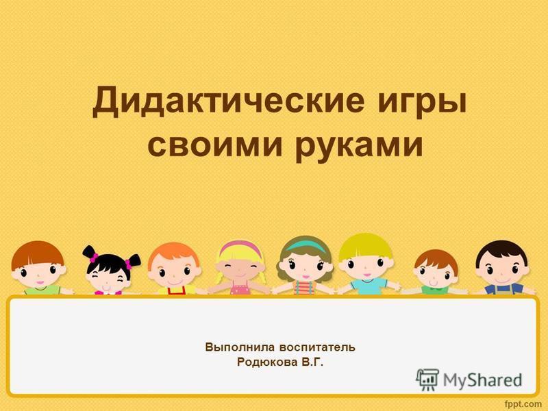 Дидактические игры своими руками Выполнила воспитатель Родюкова В.Г.