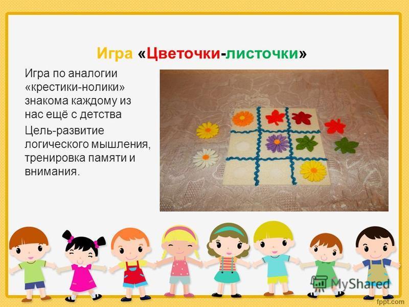 Игра «Цветочки-листочки» Игра по аналогии «крестики-нолики» знакома каждому из нас ещё с детства Цель-развитие логического мышления, тренировка памяти и внимания.