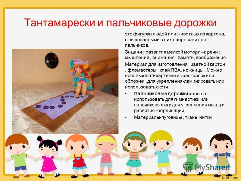 Тантамарески и пальчиковые дорожки это фигурки людей или животных из картона, с вырезанными в них прорезями для пальчиков. Задачи : развитие мелкой моторики; речи ; мышления, внимания, памяти, воображения. Материал для изготовления : цветной картон,