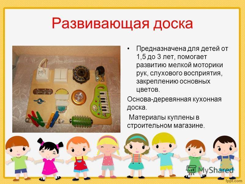 Развивающая доска Предназначена для детей от 1,5 до 3 лет, помогает развитию мелкой моторики рук, слухового восприятия, закреплению основных цветов. Основа-деревянная кухонная доска. Материалы куплены в строительном магазине.