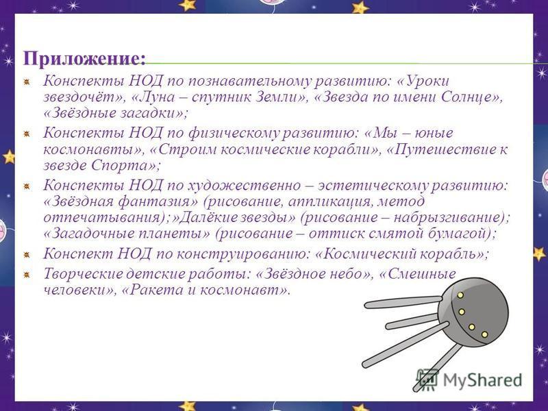Приложение: Конспекты НОД по познавательному развитию: «Уроки звездочёт», «Луна – спутник Земли», «Звезда по имени Солнце», «Звёздные загадки»; Конспекты НОД по физическому развитию: «Мы – юные космонавты», «Строим космические корабли», «Путешествие