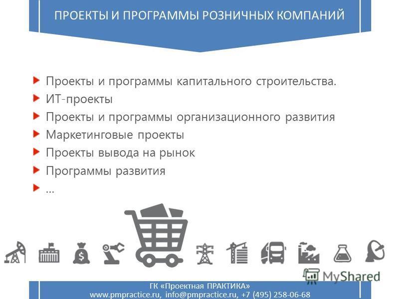 ГК «Проектная ПРАКТИКА» www.pmpractice.ru, info@pmpractice.ru, +7 (495) 258-06-68 ПРОЕКТЫ И ПРОГРАММЫ РОЗНИЧНЫХ КОМПАНИЙ Проекты и программы капитального строительства. ИТ-проекты Проекты и программы организационного развития Маркетинговые проекты Пр