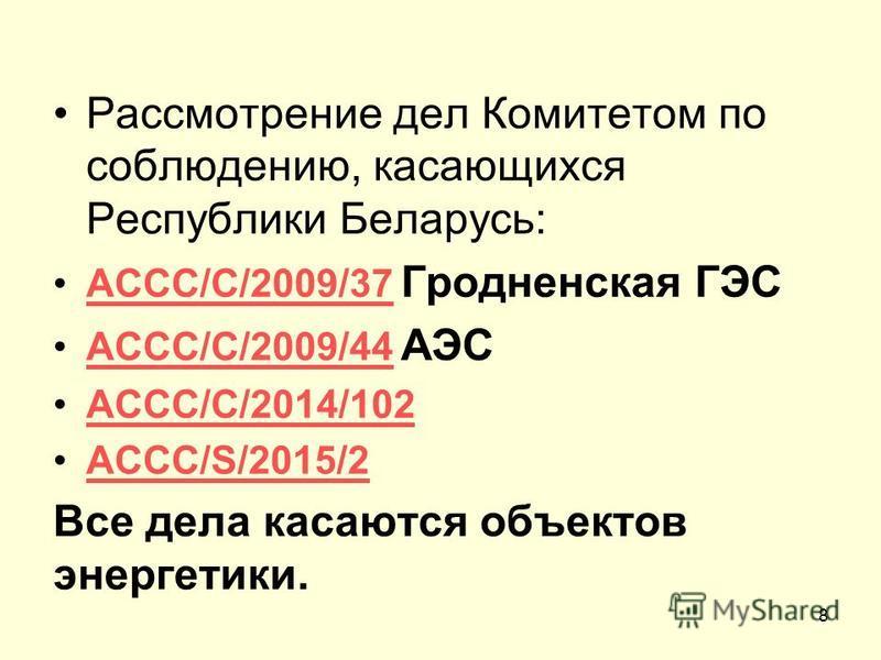8 Рассмотрение дел Комитетом по соблюдению, касающихся Республики Беларусь: ACCC/C/2009/37 Гродненская ГЭСACCC/C/2009/37 ACCC/C/2009/44 АЭСACCC/C/2009/44 ACCC/C/2014/102 ACCC/S/2015/2 Все дела касаются объектов энергетики.