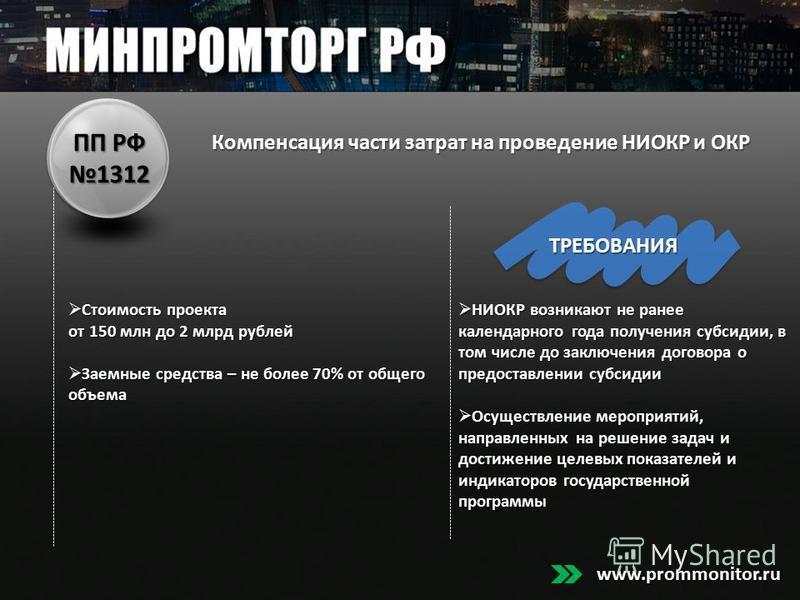ПП РФ 1312 Стоимость проекта Стоимость проекта от 150 млн до 2 млрд рублей Заемные средства – не более 70% от общего объема Заемные средства – не более 70% от общего объема ТРЕБОВАНИЯ НИОКР возникают не ранее календарного года получения субсидии, в т