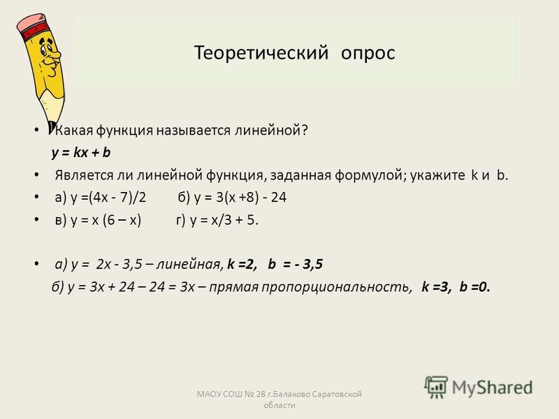 Теоретический опрос Какая функция называется линейной? у = kx + b Является ли линейной функция, заданная формулой; укажите k и b. а) у =(4 х - 7)/2 б) у = 3(х +8) - 24 в) у = х (6 – х) г) у = х/3 + 5. а) у = 2 х - 3,5 – линейная, k =2, b = - 3,5 б) у