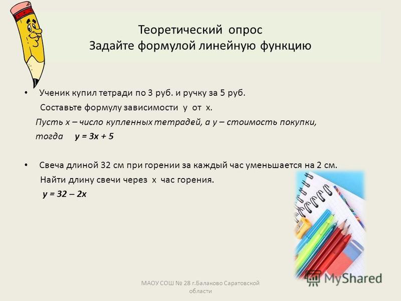 Теоретический опрос Задайте формулой линейную функцию Ученик купил тетради по 3 руб. и ручку за 5 руб. Составьте формулу зависимости у от х. Пусть х – число купленных тетрадей, а у – стоимость покупки, тогда у = 3 х + 5 Свеча длиной 32 см при горении
