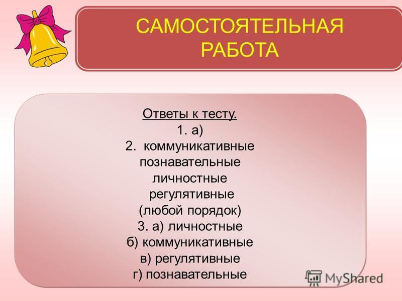 САМОСТОЯТЕЛЬНАЯ РАБОТА Ответы к тесту. 1.а) 2. коммуникативные познавательные личностные регулятивные (любой порядок) 3. а) личностные б) коммуникативные в) регулятивные г) познавательные Ответы к тесту. 1.а) 2. коммуникативные познавательные личност