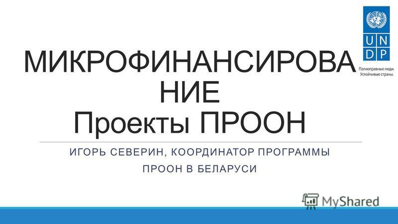 МИКРОФИНАНСИРОВАНИЕ Проекты ПРООН ИГОРЬ СЕВЕРИН, КООРДИНАТОР ПРОГРАММЫ ПРООН В БЕЛАРУСИ