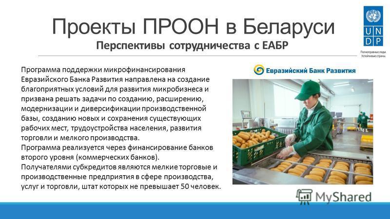 Проекты ПРООН в Беларуси Перспективы сотрудничества с ЕАБР Программа поддержки микрофинансирования Евразийского Банка Развития направлена на создание благоприятных условий для развития микробизнеса и призвана решать задачи по созданию, расширению, мо