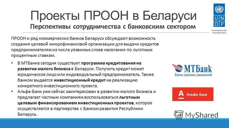 Проекты ПРООН в Беларуси Перспективы сотрудничества с банковским сектором ПРООН и ряд коммерческих банков Беларуси обсуждают возможность создания целевой микрофинансовой организации для выдачи кредитов предпринимателям из числа уязвимых слоев населен