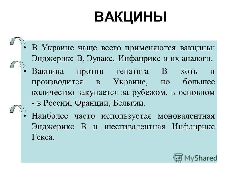 ВАКЦИНЫ В Украине чаще всего применяются вакцины: Энджерикс В, Эувакс, Инфанрикс и их аналоги. Вакцина против гепатита В хоть и производится в Украине, но большее количество закупается за рубежом, в основном - в России, Франции, Бельгии. Наиболее час