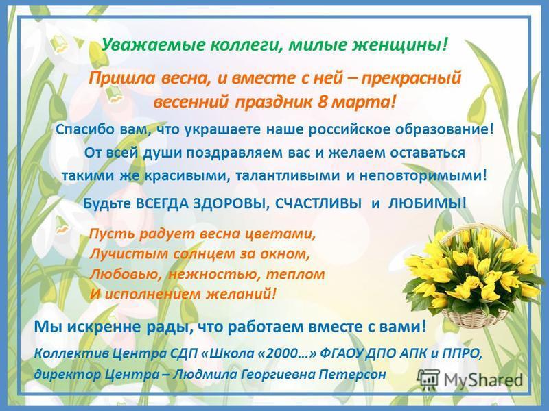 Уважаемые коллеги, милые женщины! Пришла весна, и вместе с ней – прекрасный весенний праздник 8 марта! Спасибо вам, что украшаете наше российское образование! От всей души поздравляем вас и желаем оставаться такими же красивыми, талантливыми и неповт